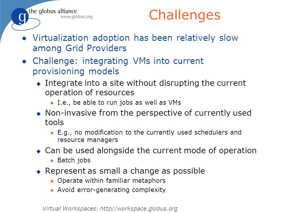 Challenges Virtualization adoption has been relatively slow among Grid Providers. Challenge: integrating VMs into current provisioning models.