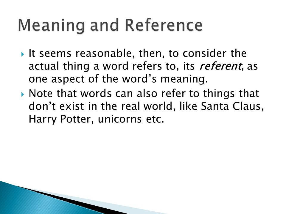 Meaning and Reference It seems reasonable, then, to consider the actual thing a word refers to, its referent, as one aspect of the word's meaning.