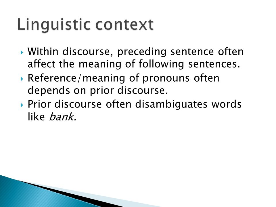 Linguistic context Within discourse, preceding sentence often affect the meaning of following sentences.