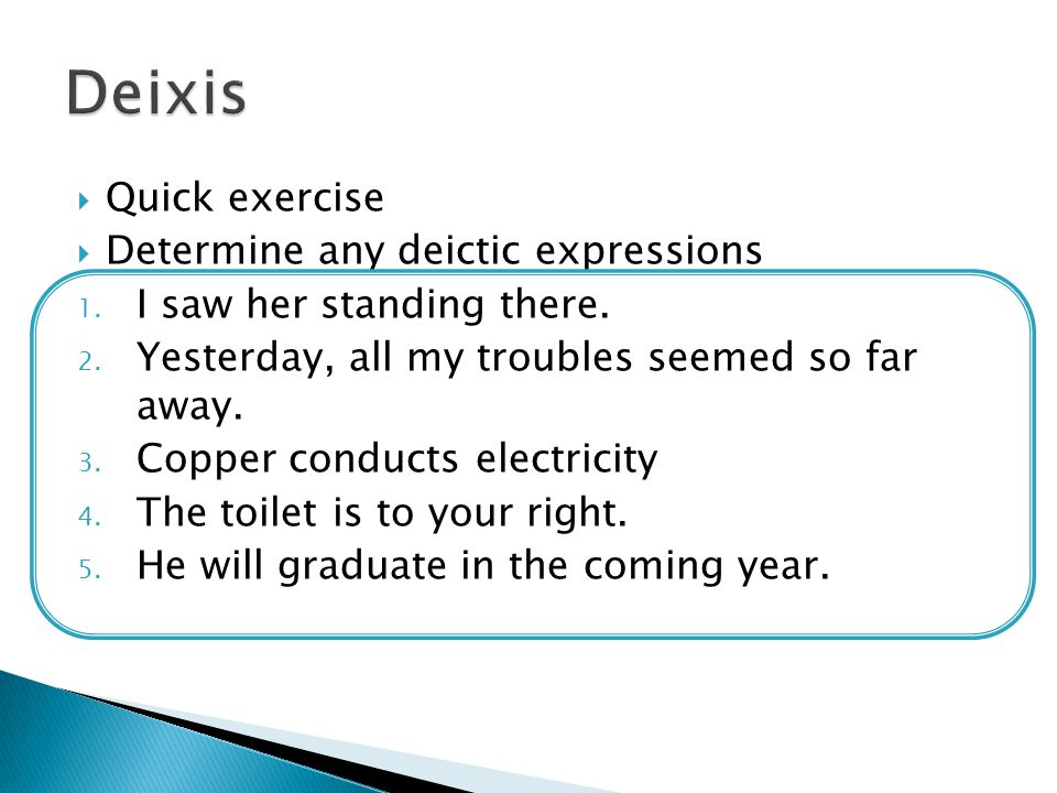 Deixis Quick exercise Determine any deictic expressions