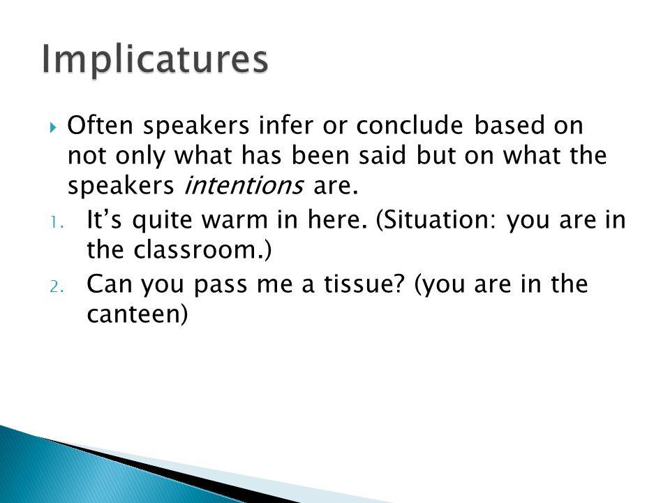 Implicatures Often speakers infer or conclude based on not only what has been said but on what the speakers intentions are.