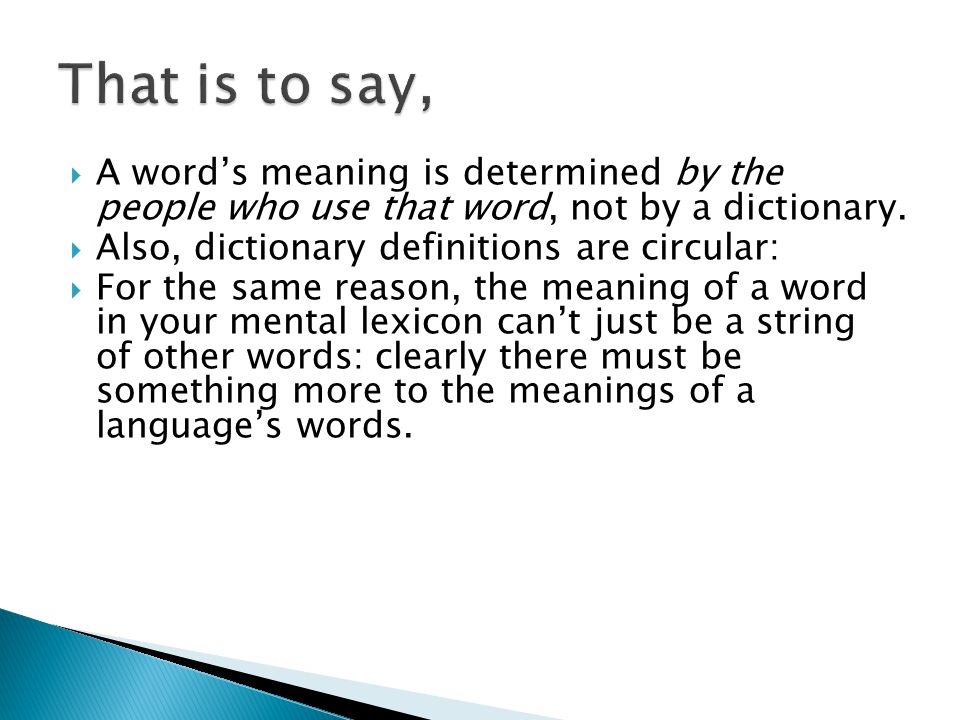 That is to say, A word's meaning is determined by the people who use that word, not by a dictionary.
