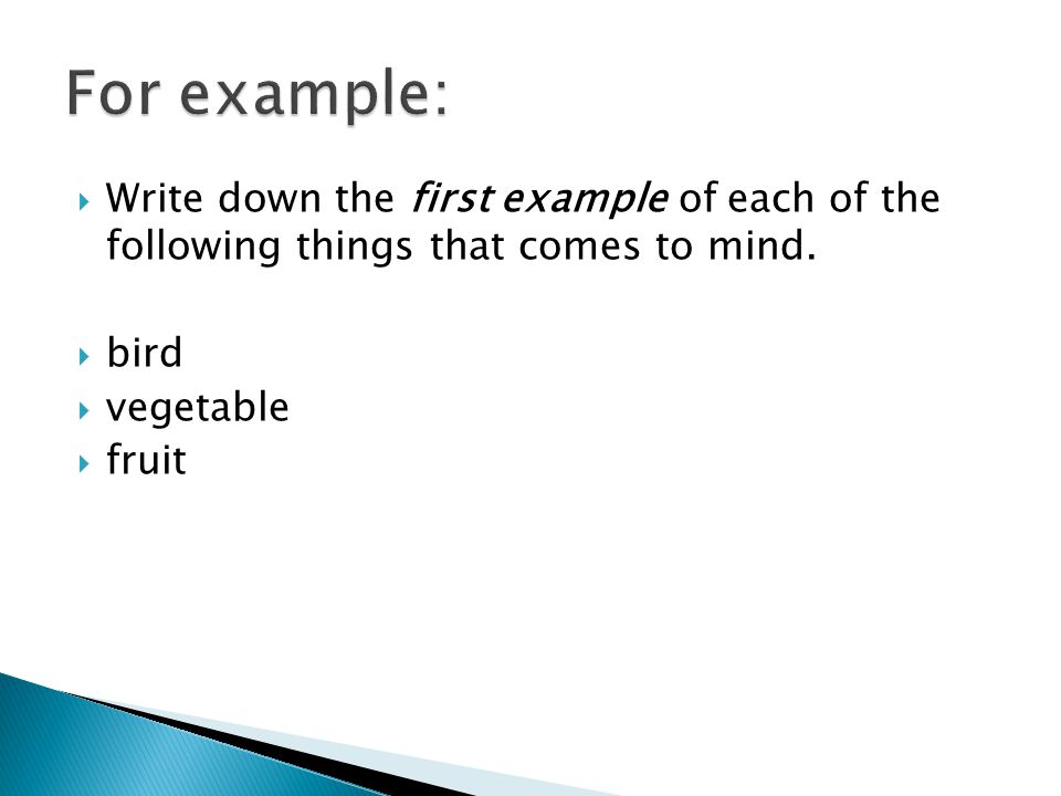 For example: Write down the first example of each of the following things that comes to mind. bird.
