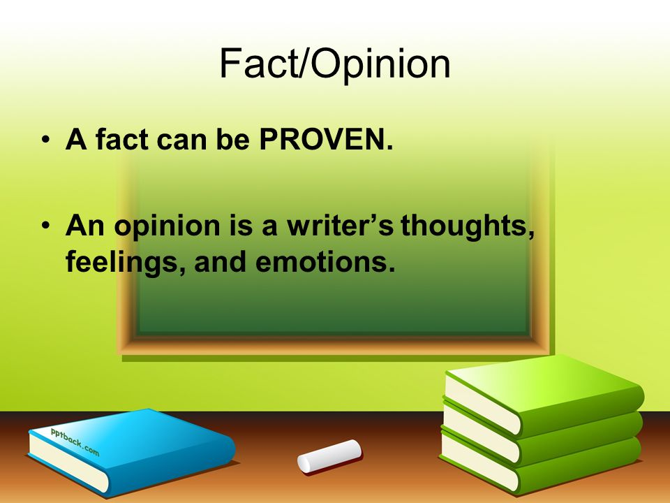 Fact/Opinion A fact can be PROVEN.