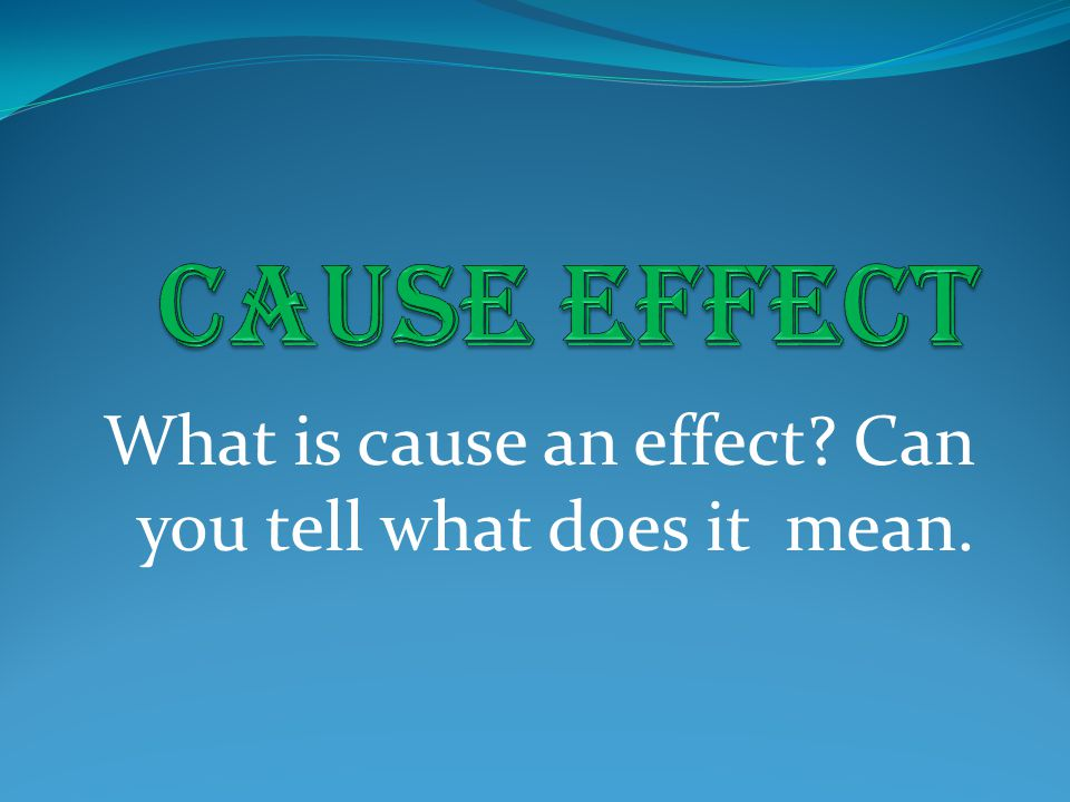 What is cause an effect Can you tell what does it mean.