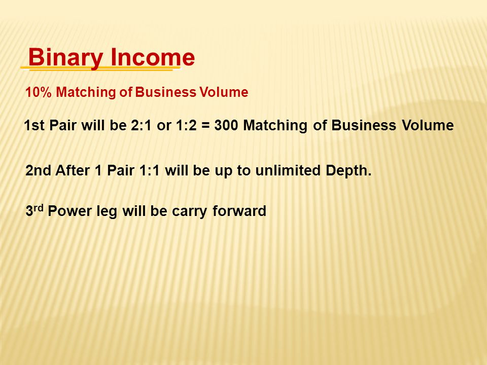 Binary Income 10% Matching of Business Volume. 1st Pair will be 2:1 or 1:2 = 300 Matching of Business Volume