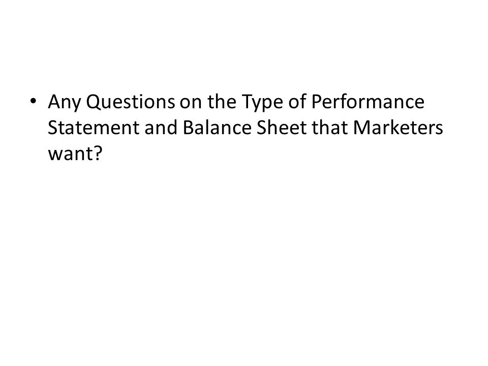 Any Questions on the Type of Performance Statement and Balance Sheet that Marketers want