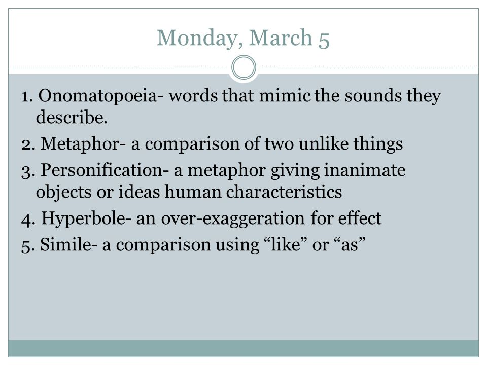 Monday, March 5 1. Onomatopoeia- words that mimic the sounds they describe. 2. Metaphor- a comparison of two unlike things.