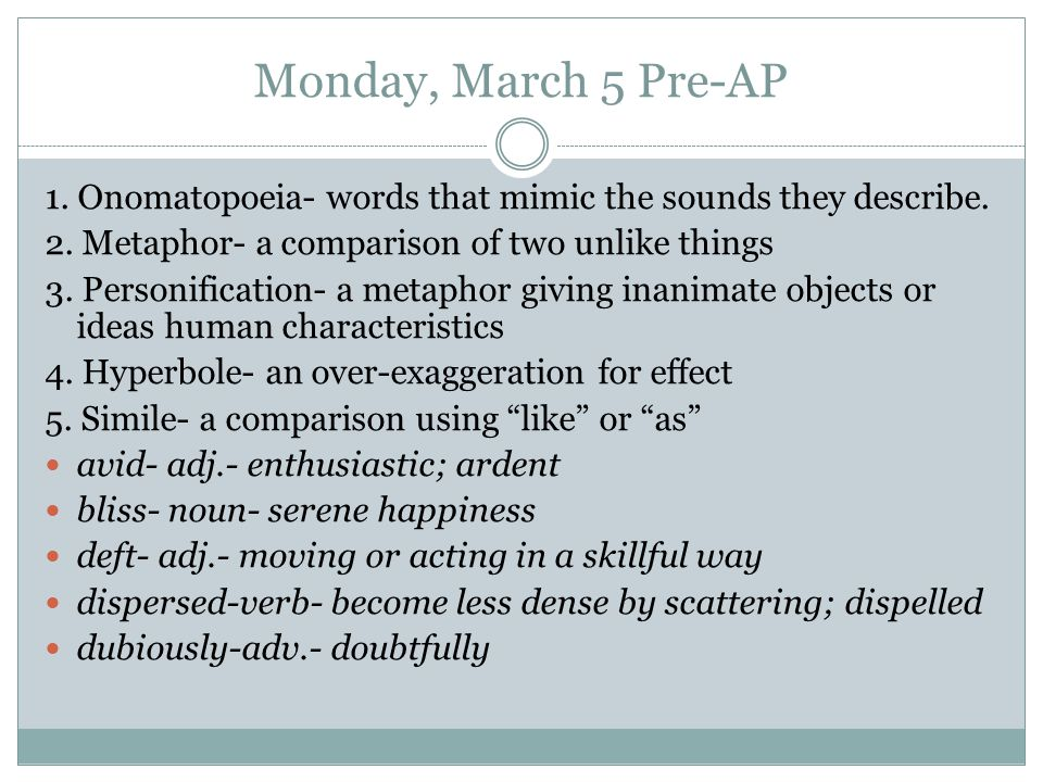 Monday, March 5 Pre-AP 1. Onomatopoeia- words that mimic the sounds they describe. 2. Metaphor- a comparison of two unlike things.