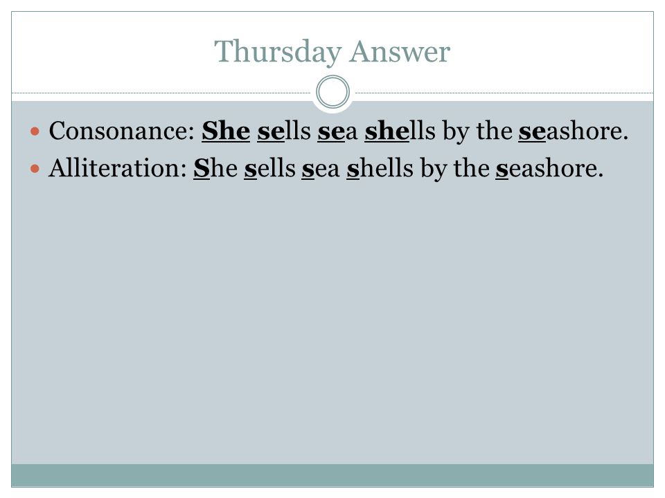 Thursday Answer Consonance: She sells sea shells by the seashore.