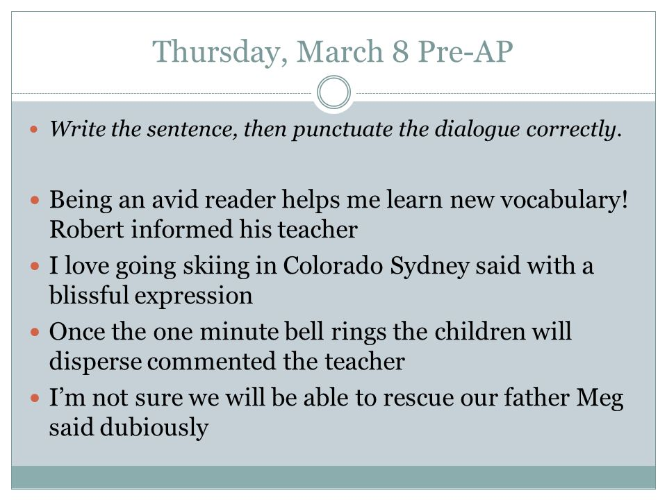 Thursday, March 8 Pre-AP Write the sentence, then punctuate the dialogue correctly.
