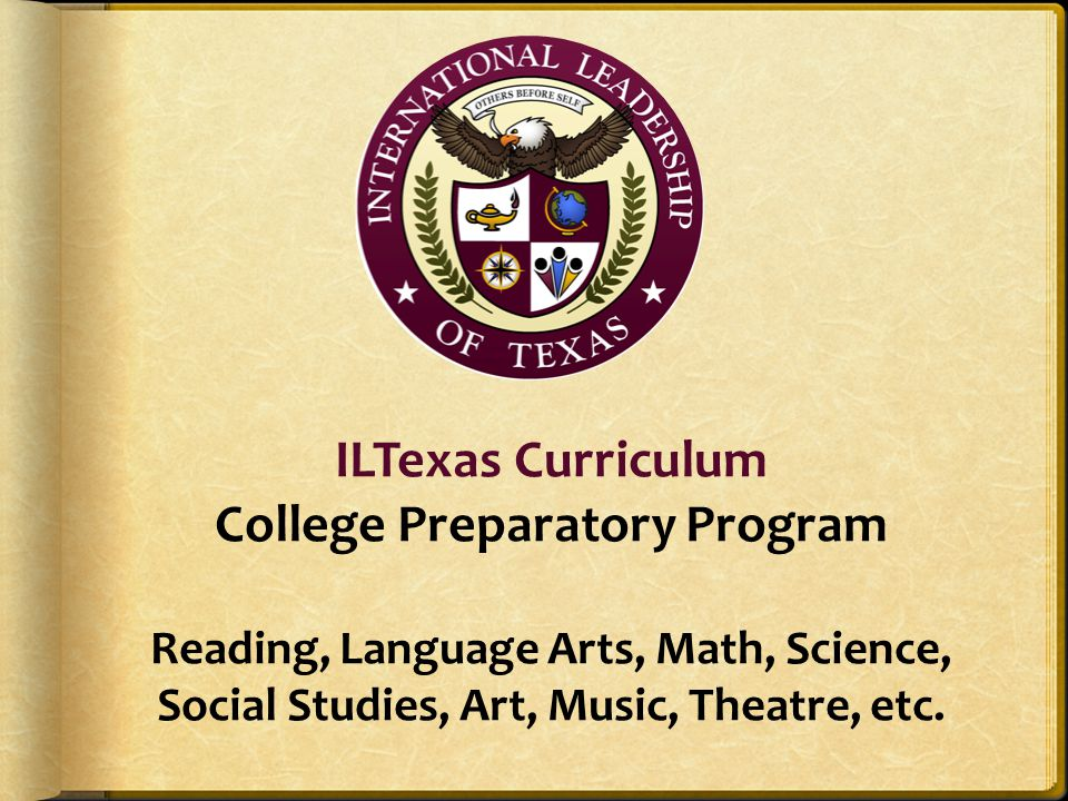 ILTexas Curriculum College Preparatory Program Reading, Language Arts, Math, Science, Social Studies, Art, Music, Theatre, etc.