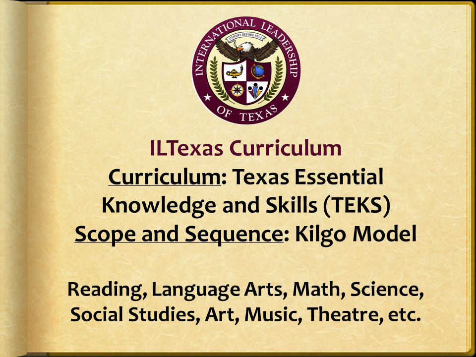 ILTexas Curriculum Curriculum: Texas Essential Knowledge and Skills (TEKS) Scope and Sequence: Kilgo Model Reading, Language Arts, Math, Science, Social Studies, Art, Music, Theatre, etc.