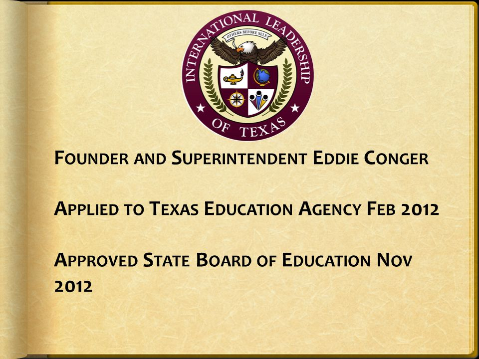 Founder and Superintendent Eddie Conger Applied to Texas Education Agency Feb 2012 Approved State Board of Education Nov 2012