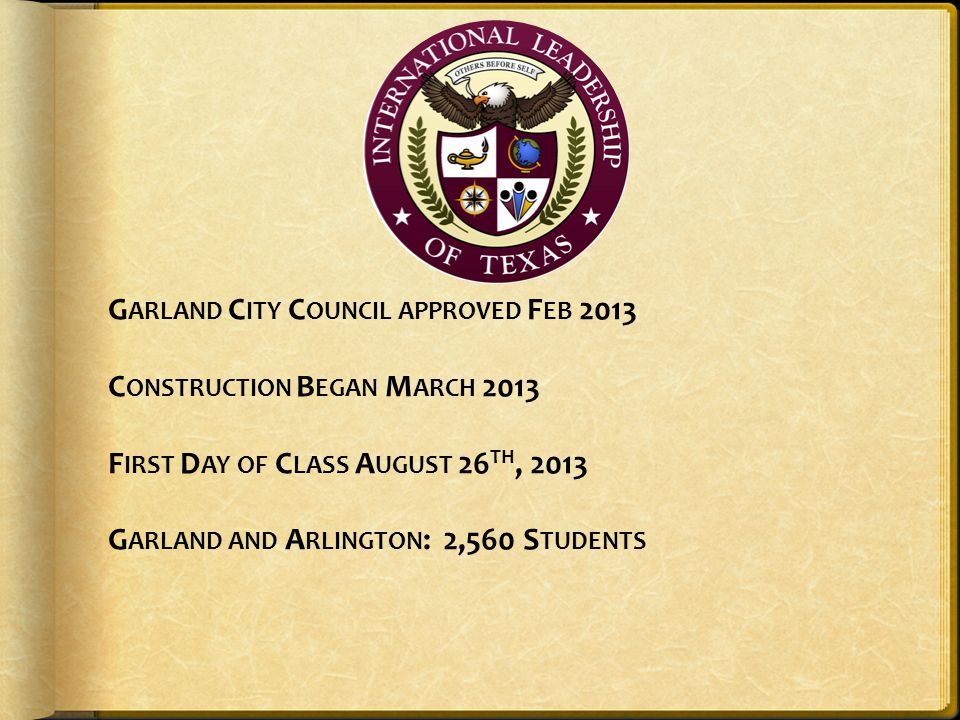 Garland City Council approved Feb 2013 Construction Began March 2013 First Day of Class August 26th, 2013 Garland and Arlington: 2,560 Students