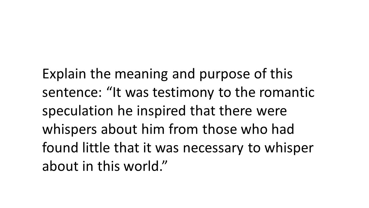 Explain the meaning and purpose of this sentence: It was testimony to the romantic speculation he inspired that there were whispers about him from those who had found little that it was necessary to whisper about in this world.