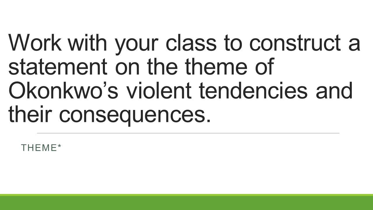 Work with your class to construct a statement on the theme of Okonkwo's violent tendencies and their consequences.