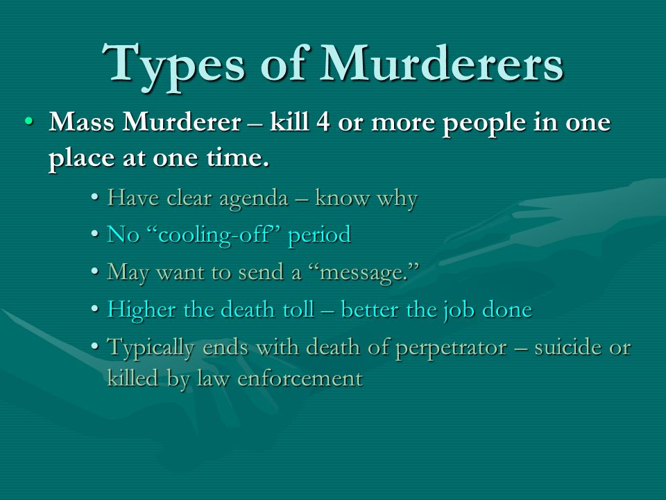 Types of Murderers Mass Murderer – kill 4 or more people in one place at one time. Have clear agenda – know why.