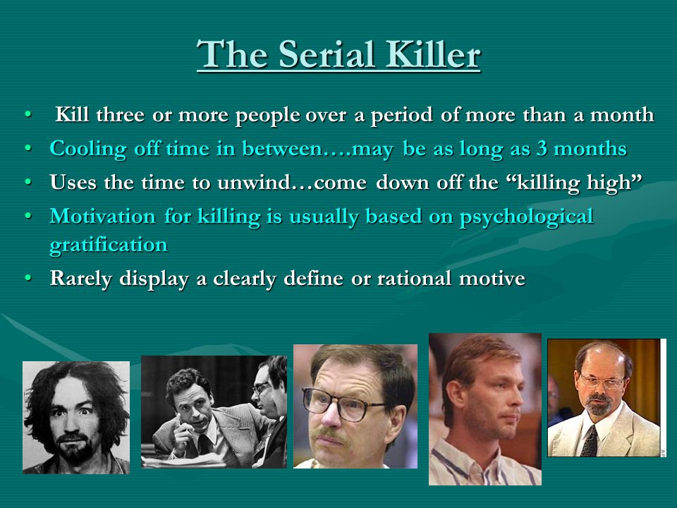 The Serial Killer Kill three or more people over a period of more than a month. Cooling off time in between….may be as long as 3 months.