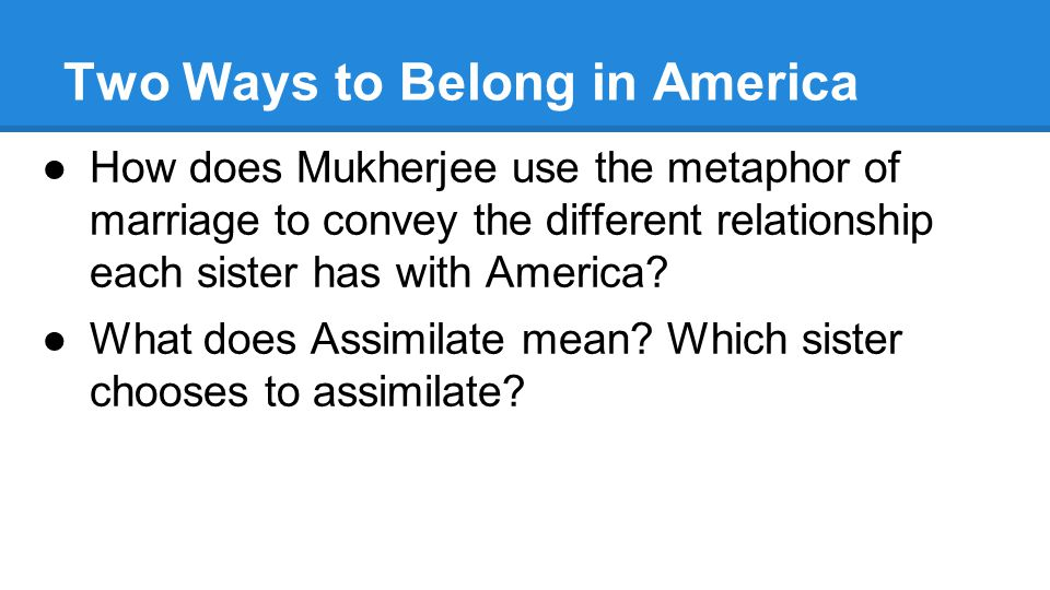 two ways to belong in american Bharati mukherjee two ways to belong  two ways to belong in america first appeared in the new york times it was written to address a movement in congress to take away government benefits from resident aliens like her fiction, though, it is  i am an american citizen and she is not i am.