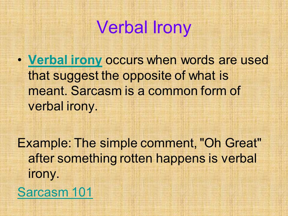 Verbal Irony Verbal irony occurs when words are used that suggest the opposite of what is meant. Sarcasm is a common form of verbal irony.