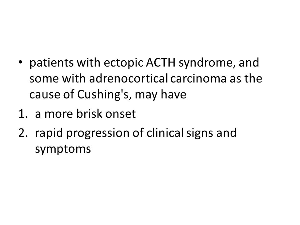 patients with ectopic ACTH syndrome, and some with adrenocortical carcinoma as the cause of Cushing s, may have