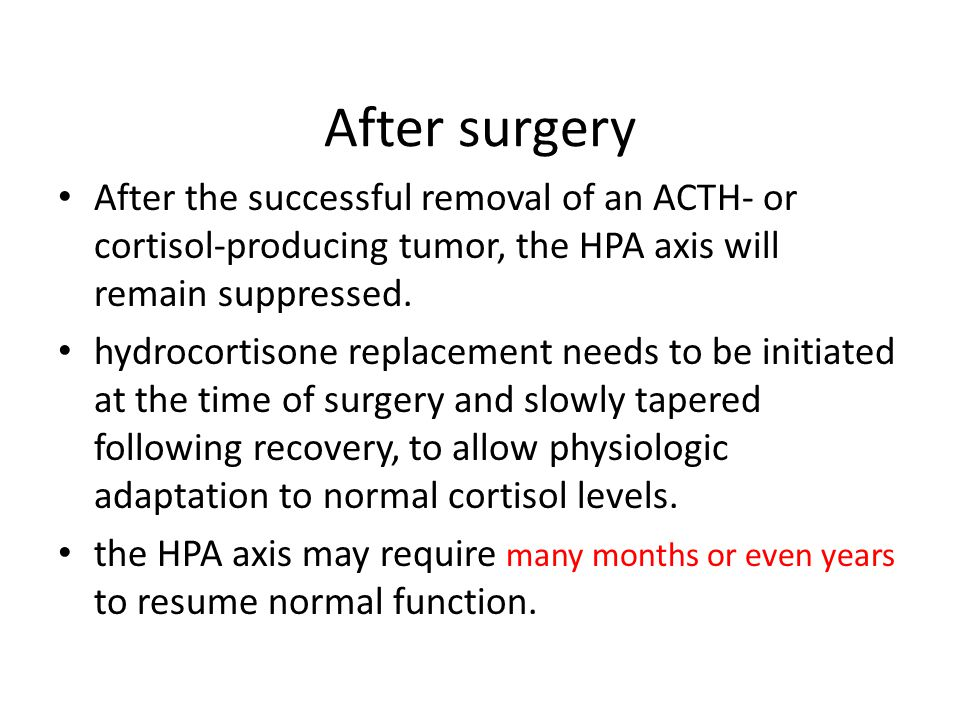 After surgery After the successful removal of an ACTH- or cortisol-producing tumor, the HPA axis will remain suppressed.