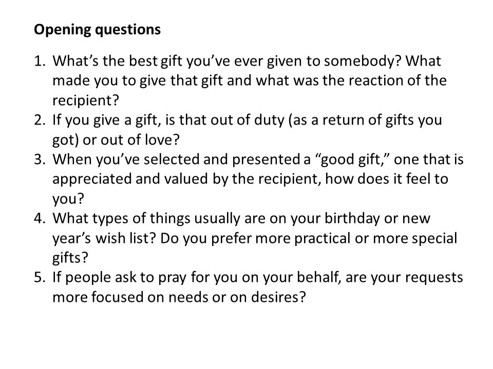 Opening questions What's the best gift you've ever given to somebody What made you to give that gift and what was the reaction of the recipient