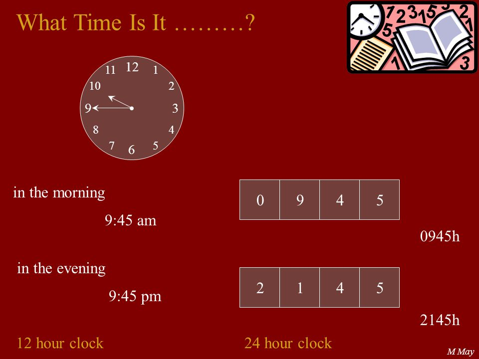 What Time Is It ……… • in the morning 9 4 5 9:45 am 0945h