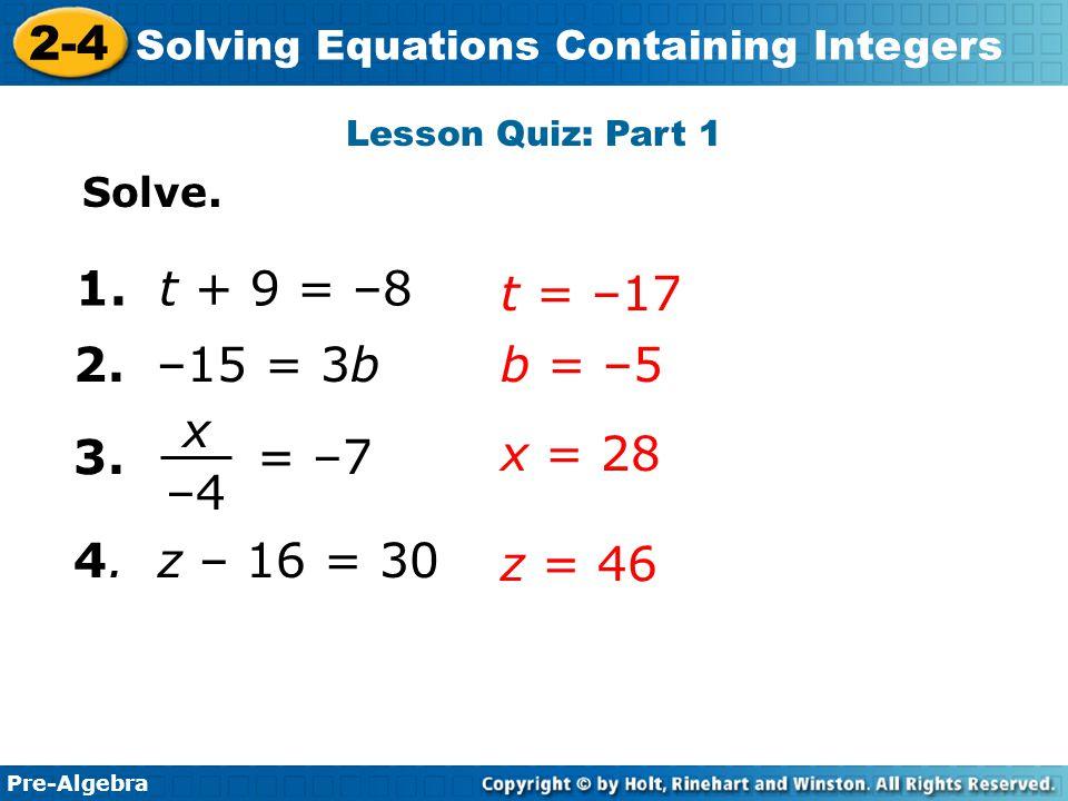 Lesson Quiz: Part 1 Solve. 1. t + 9 = –8. t = –17. 2. –15 = 3b. b = –5. x. –4. 3. = –7.
