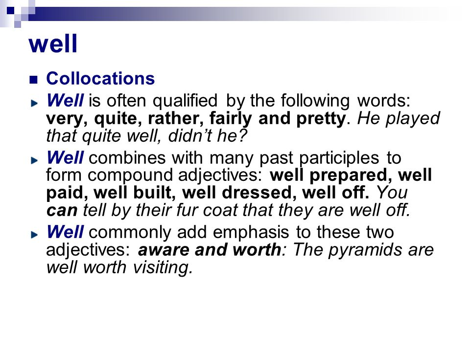 well Collocations. Well is often qualified by the following words: very, quite, rather, fairly and pretty. He played that quite well, didn't he