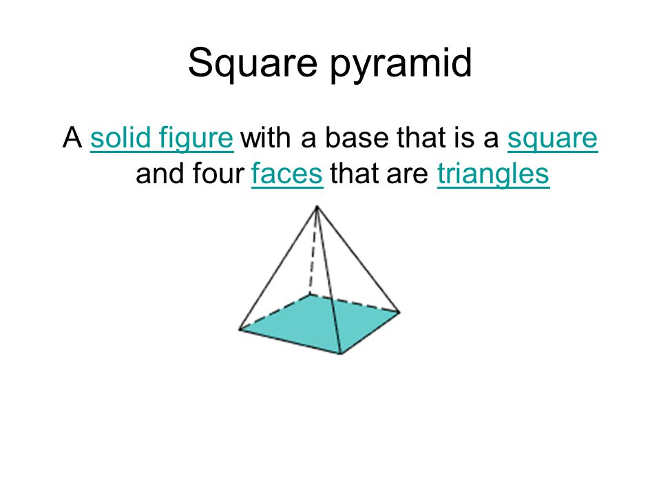 Square pyramid A solid figure with a base that is a square and four faces that are triangles
