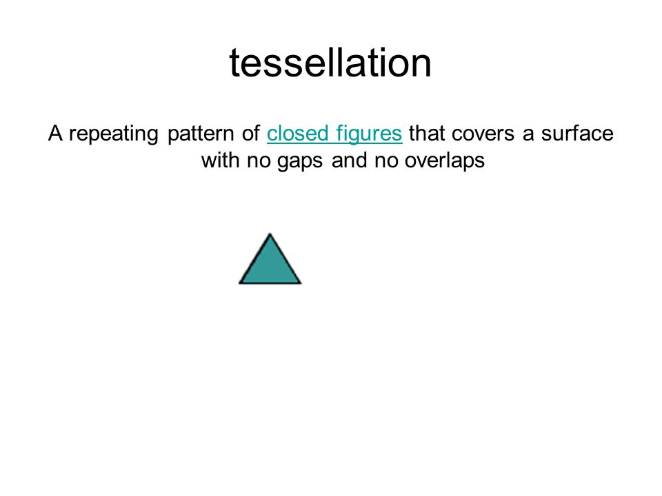 tessellation A repeating pattern of closed figures that covers a surface with no gaps and no overlaps.