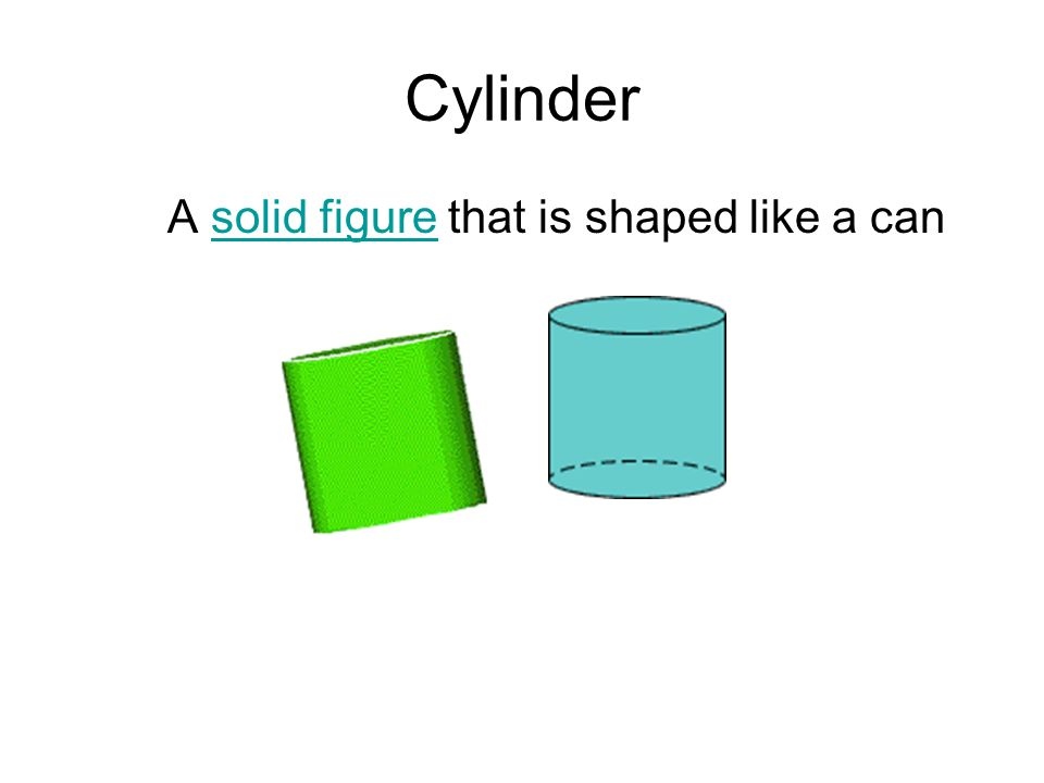 Cylinder A solid figure that is shaped like a can