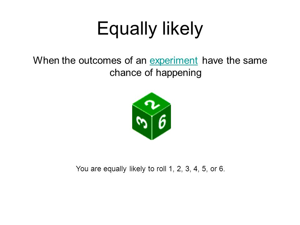 Equally likely When the outcomes of an experiment have the same chance of happening.