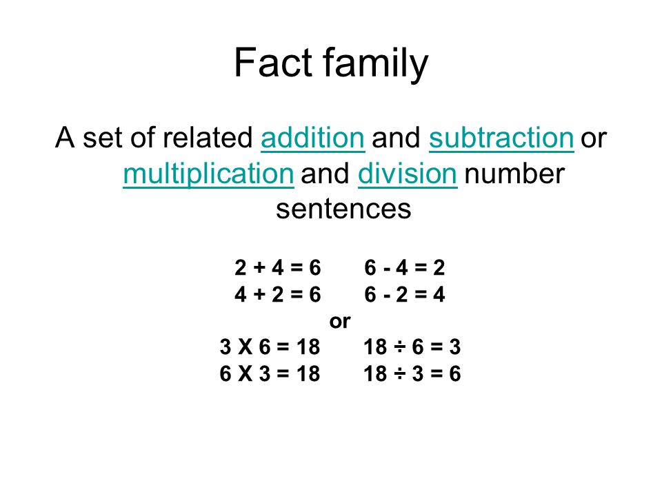 Fact family A set of related addition and subtraction or multiplication and division number sentences.
