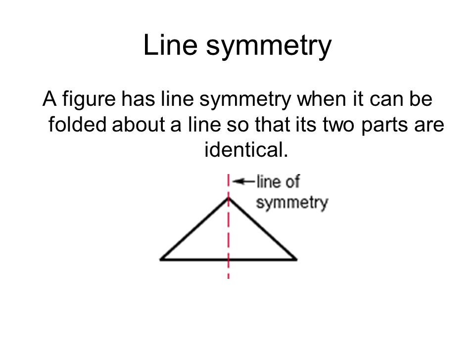 Line symmetry A figure has line symmetry when it can be folded about a line so that its two parts are identical.
