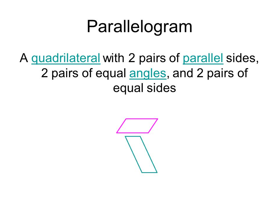 Parallelogram A quadrilateral with 2 pairs of parallel sides, 2 pairs of equal angles, and 2 pairs of equal sides.