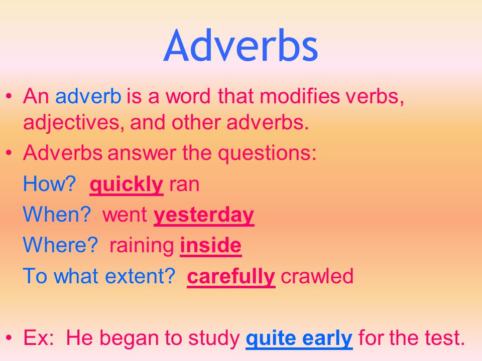 Adverbs An adverb is a word that modifies verbs, adjectives, and other adverbs. Adverbs answer the questions: