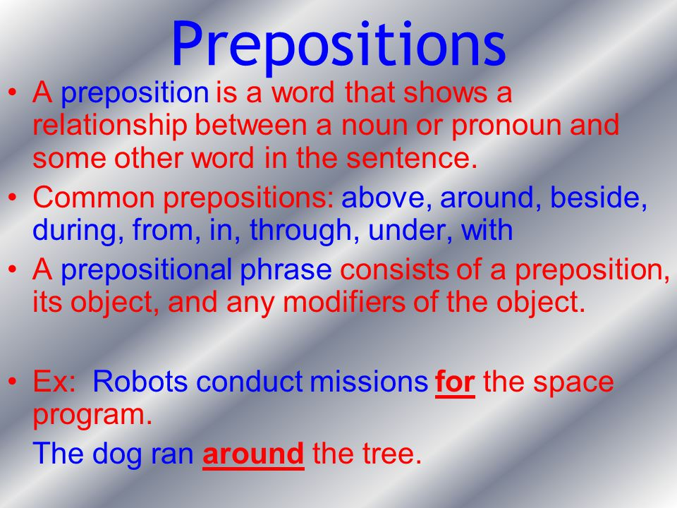 Prepositions A preposition is a word that shows a relationship between a noun or pronoun and some other word in the sentence.