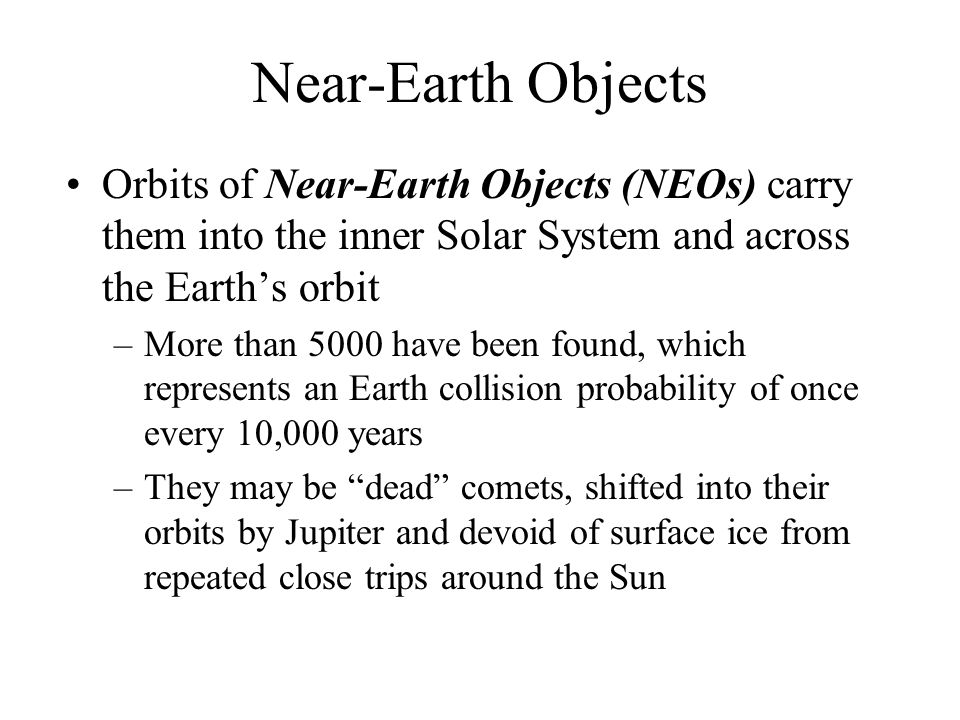 Near-Earth Objects Orbits of Near-Earth Objects (NEOs) carry them into the inner Solar System and across the Earth's orbit.
