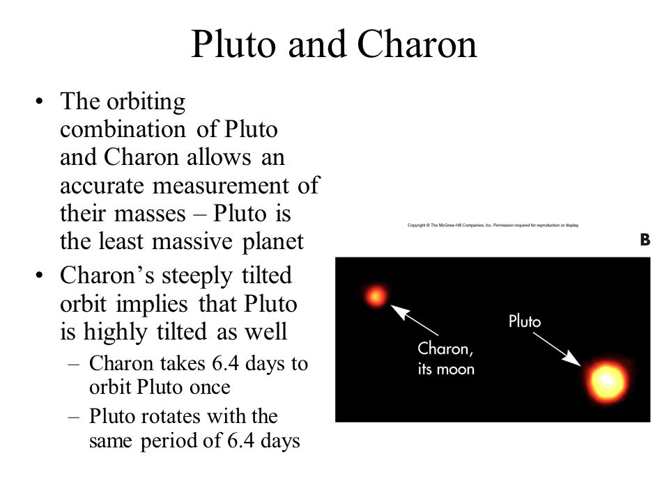 Pluto and Charon The orbiting combination of Pluto and Charon allows an accurate measurement of their masses – Pluto is the least massive planet.
