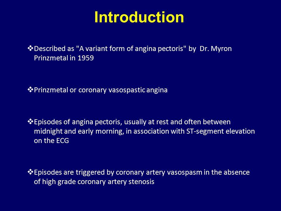 Introduction Described as A variant form of angina pectoris by Dr. Myron Prinzmetal in 1959. Prinzmetal or coronary vasospastic angina.