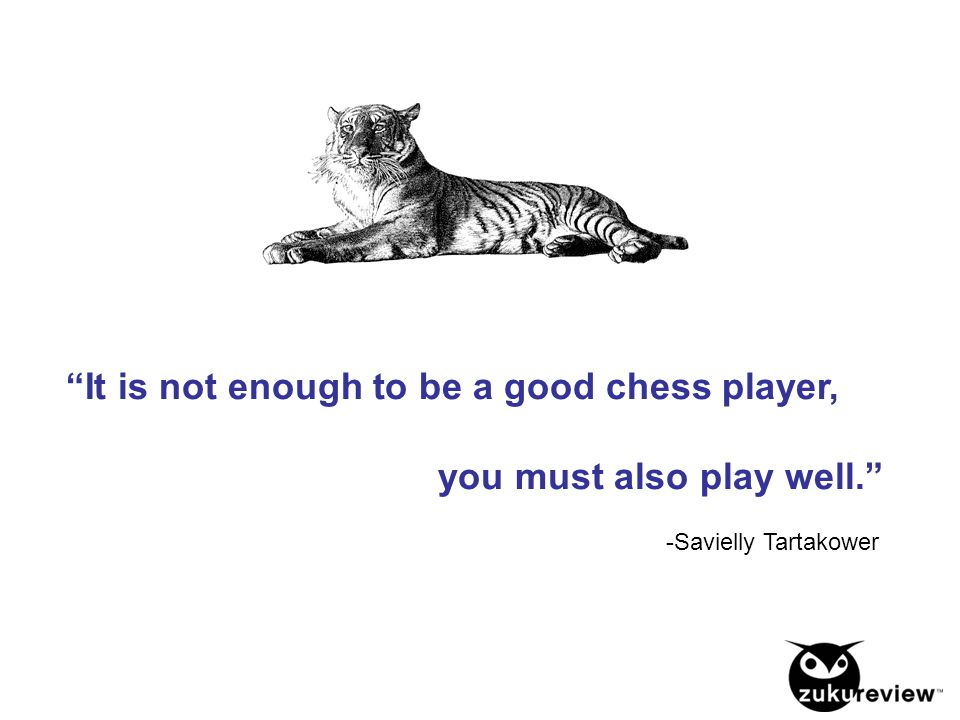 It is not enough to be a good chess player, you must also play well. -Savielly Tartakower