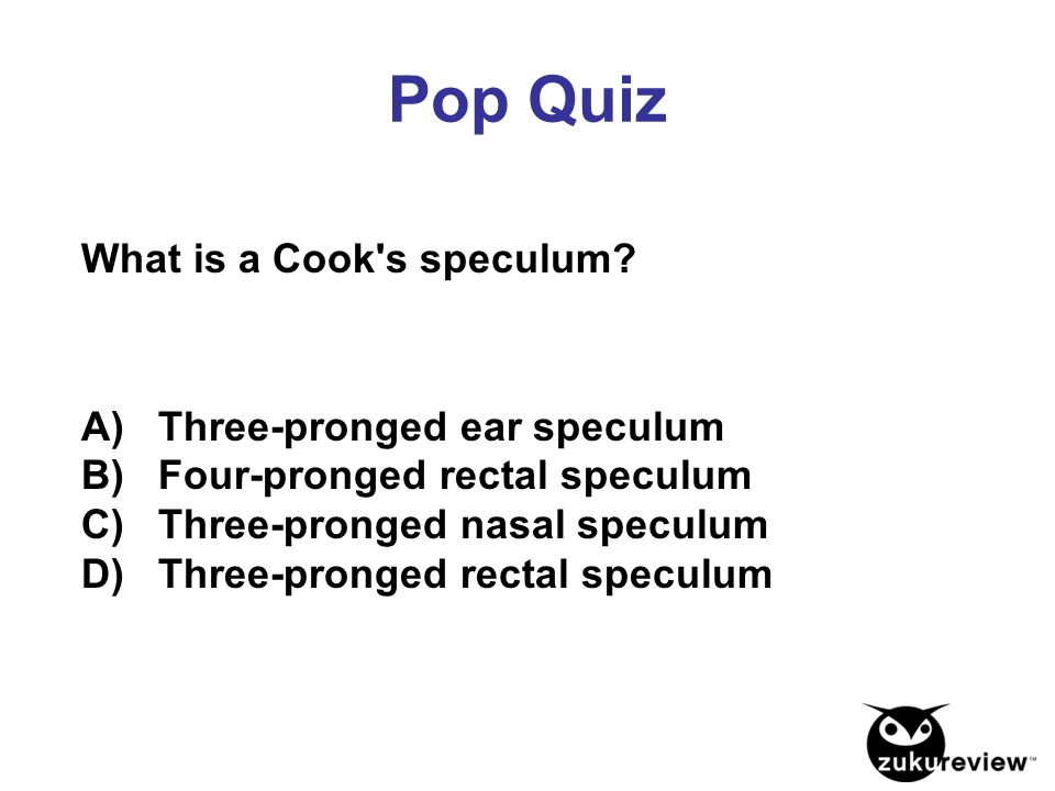 Pop Quiz What is a Cook s speculum A) Three-pronged ear speculum