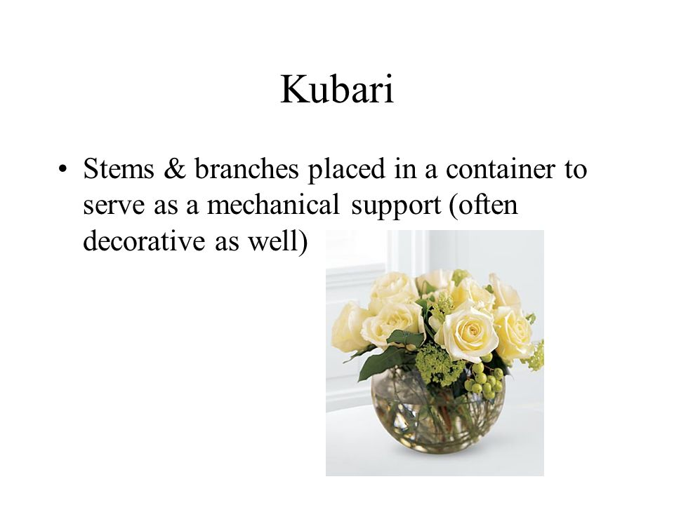 Kubari Stems & branches placed in a container to serve as a mechanical support (often decorative as well)