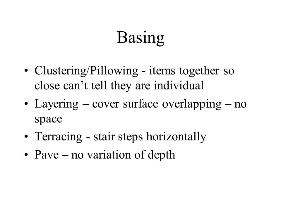 Basing Clustering/Pillowing - items together so close can't tell they are individual. Layering – cover surface overlapping – no space.