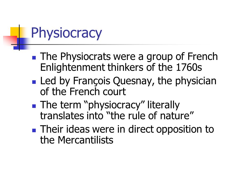 Physiocracy The Physiocrats were a group of French Enlightenment thinkers of the 1760s. Led by François Quesnay, the physician of the French court.