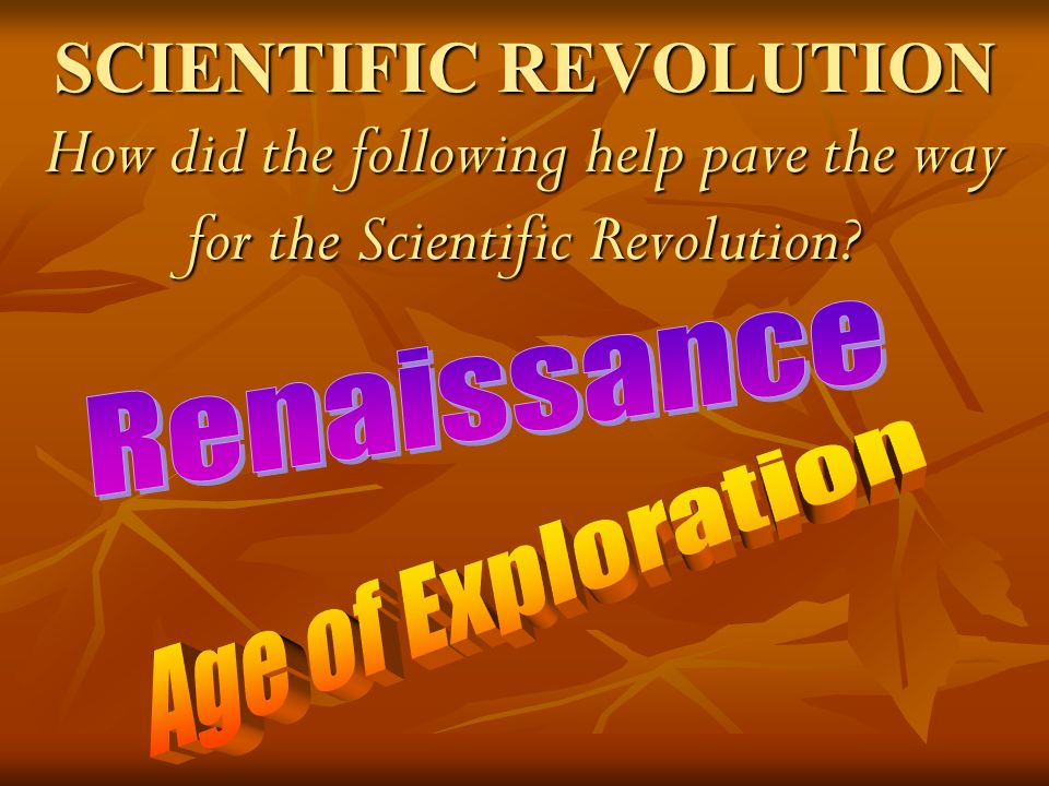 SCIENTIFIC REVOLUTION How did the following help pave the way for the Scientific Revolution