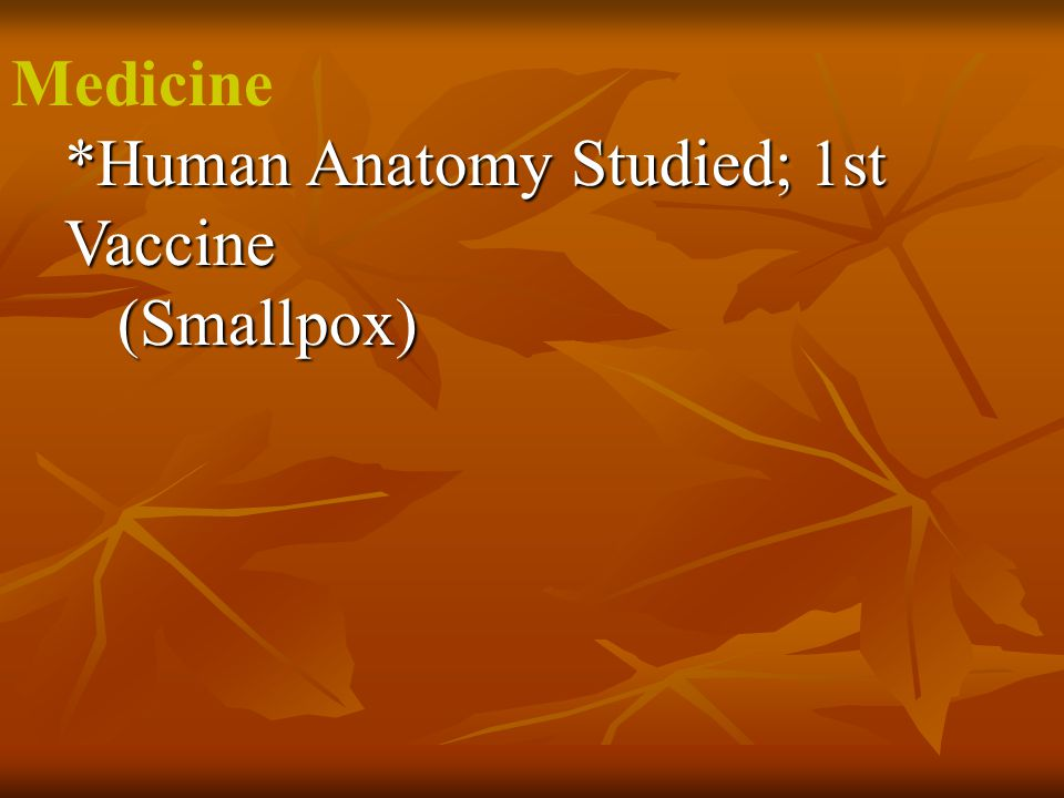 Medicine *Human Anatomy Studied; 1st Vaccine (Smallpox)